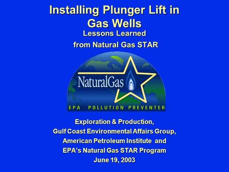 Installing Plunger Lift in Gas Wells Lessons Learned from Natural Gas STAR from Natural Gas STAR Exploration & Production, Gulf Coast Environmental Affairs.