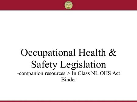 Occupational Health & Safety Legislation -companion resources > In Class NL OHS Act Binder.