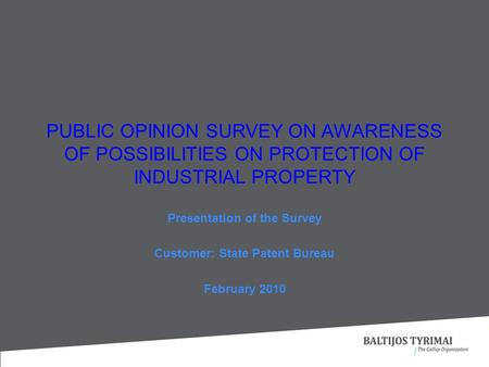 Presentation of the Survey Customer: State Patent Bureau February 2010 PUBLIC OPINION SURVEY ON AWARENESS OF POSSIBILITIES ON PROTECTION OF INDUSTRIAL.