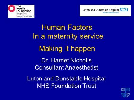 Human Factors In a maternity service Making it happen Dr. Harriet Nicholls Consultant Anaesthetist Luton and Dunstable Hospital NHS Foundation Trust.