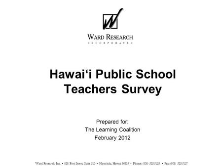 Hawai'i Public School Teachers Survey Prepared for: The Learning Coalition February 2012 Ward Research, Inc. 828 Fort Street, Suite 210 Honolulu, Hawaii.