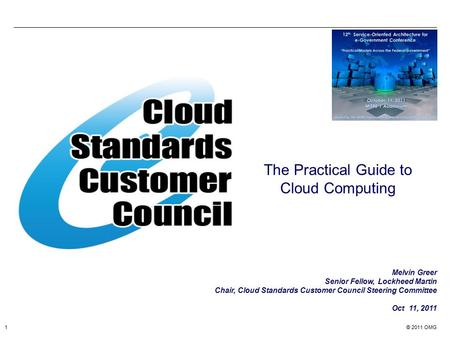 © 2011 OMG1 The Practical Guide to Cloud Computing Melvin Greer Senior Fellow, Lockheed Martin Chair, Cloud Standards Customer Council Steering Committee.