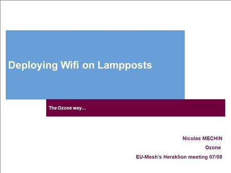 Deploying Wifi on Lampposts Nicolas MECHIN Ozone EU-Mesh's Heraklion meeting 07/08 The Ozone way…