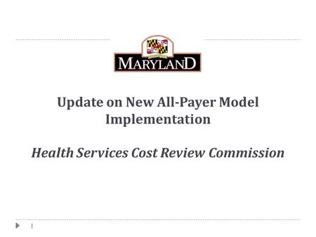 1 Update on New All-Payer Model Implementation Health Services Cost Review Commission.