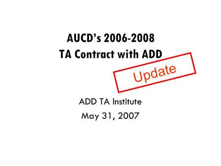 AUCD's 2006-2008 TA Contract with ADD ADD TA Institute May 31, 2007 Update.