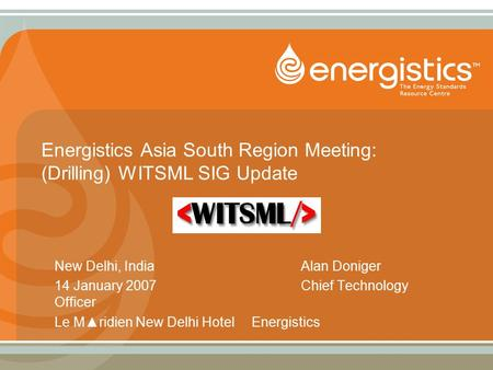 Energistics Asia South Region Meeting: (Drilling) WITSML SIG Update New Delhi, IndiaAlan Doniger 14 January 2007Chief Technology Officer Le M▲ridien New.