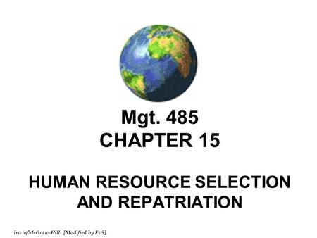 Irwin/McGraw-Hill [Modified by EvS] Mgt. 485 CHAPTER 15 HUMAN RESOURCE SELECTION AND REPATRIATION.