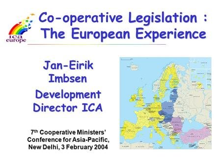 Legislation : The European Experience Co-operative Legislation : The European Experience Jan-Eirik Imbsen Development Director ICA Audio visual Library,