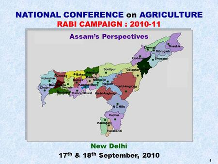 1 NATIONAL CONFERENCE on AGRICULTURE RABI CAMPAIGN : 2010-11 New Delhi 17 th & 18 th September, 2010 Assam's Perspectives.