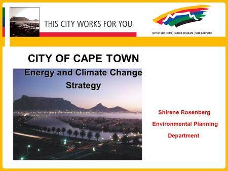 Energy and Climate Change Strategy CITY OF CAPE TOWN Energy and Climate Change Strategy Shirene Rosenberg Environmental Planning Department.