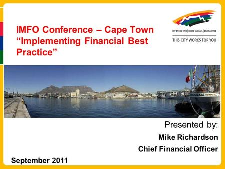 "IMFO Conference – Cape Town ""Implementing Financial Best Practice"" Presented by: Mike Richardson Chief Financial Officer September 2011."