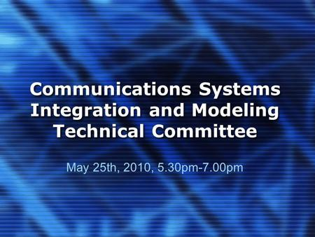 Communications Systems Integration and Modeling Technical Committee May 25th, 2010, 5.30pm-7.00pm.