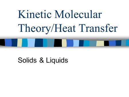 Kinetic Molecular Theory/Heat Transfer Solids & Liquids.