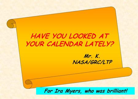 HAVE YOU LOOKED AT YOUR CALENDAR LATELY? Mr. K. NASA/GRC/LTP For Ira Myers, who was brilliant!