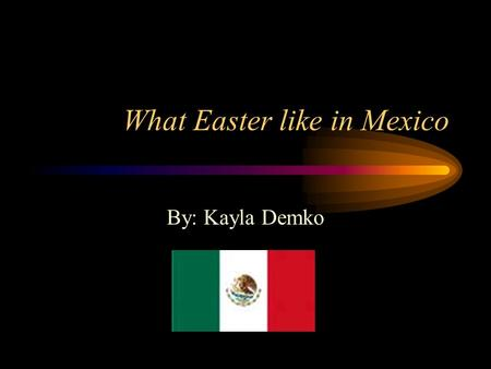 What Easter like in Mexico By: Kayla Demko. Map of Mexico.