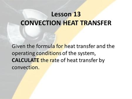 Lesson 13 CONVECTION HEAT TRANSFER Given the formula for heat transfer and the operating conditions of the system, CALCULATE the rate of heat transfer.