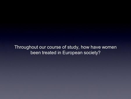 Throughout our course of study, how have women been treated in European society?