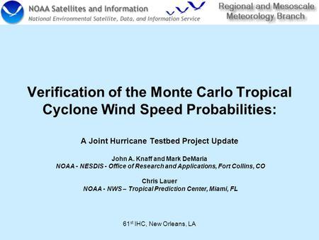 61 st IHC, New Orleans, LA Verification of the Monte Carlo Tropical Cyclone Wind Speed Probabilities: A Joint Hurricane Testbed Project Update John A.
