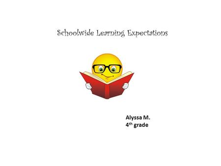 Schoolwide Learning Expectations Alyssa M. 4 th grade.