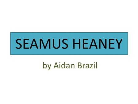 SEAMUS HEANEY by Aidan Brazil. Fact file Born: Derry 1939 April 13 Died: 2013 August 30 Did he marry: Yes, he married Maire Delvin Children: He had 3.