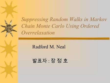 Suppressing Random Walks in Markov Chain Monte Carlo Using Ordered Overrelaxation Radford M. Neal 발표자 : 장 정 호.
