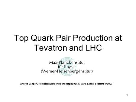 1 Top Quark Pair Production at Tevatron and LHC Andrea Bangert, Herbstschule fuer Hochenergiephysik, Maria Laach, September 2007.