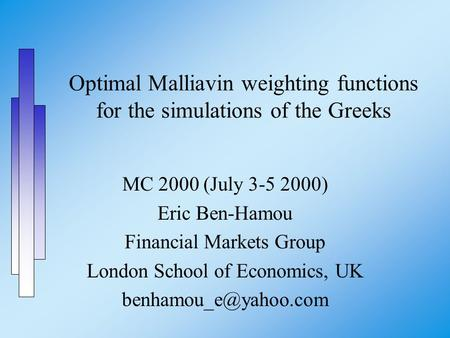 Optimal Malliavin weighting functions for the simulations of the Greeks MC 2000 (July 3-5 2000) Eric Ben-Hamou Financial Markets Group London School of.