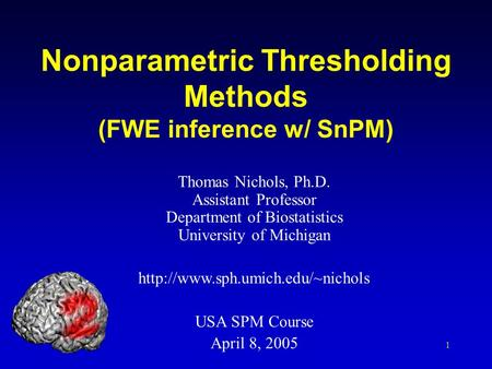 1 Nonparametric Thresholding Methods (FWE inference w/ SnPM) Thomas Nichols, Ph.D. Assistant Professor Department of Biostatistics University of Michigan.