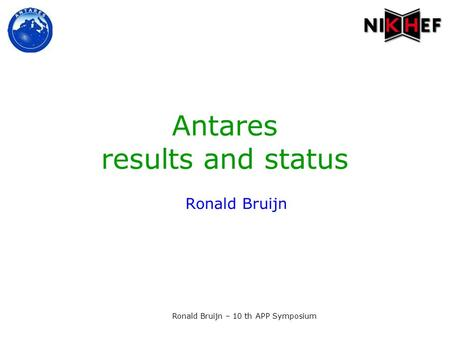 Ronald Bruijn – 10 th APP Symposium Antares results and status Ronald Bruijn.
