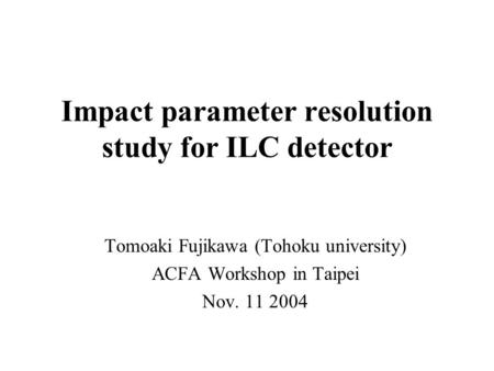 Impact parameter resolution study for ILC detector Tomoaki Fujikawa (Tohoku university) ACFA Workshop in Taipei Nov. 11 2004.
