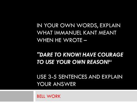 "IN YOUR OWN WORDS, EXPLAIN WHAT IMMANUEL KANT MEANT WHEN HE WROTE – DARE TO KNOW! HAVE COURAGE TO USE YOUR OWN REASON!"" USE 3-5 SENTENCES AND EXPLAIN."