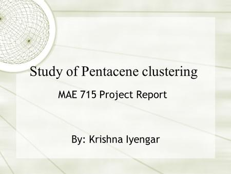 Study of Pentacene clustering MAE 715 Project Report By: Krishna Iyengar.