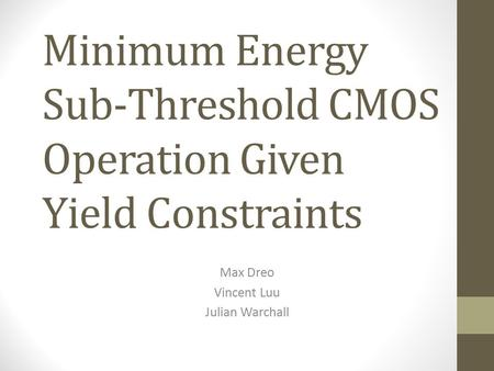 Minimum Energy Sub-Threshold CMOS Operation Given Yield Constraints Max Dreo Vincent Luu Julian Warchall.