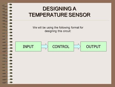 DESIGNING A TEMPERATURESENSOR DESIGNING A TEMPERATURE SENSOR We will be using the following format for designing this circuit: CONTROLOUTPUTINPUT.