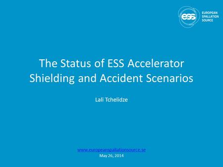 The Status of ESS Accelerator Shielding and Accident Scenarios Lali Tchelidze www.europeanspallationsource.se May 26, 2014.