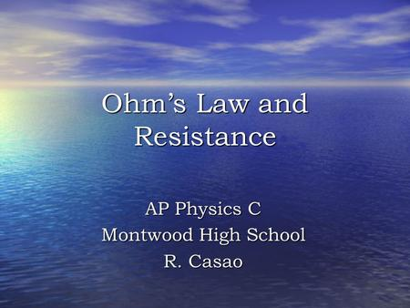 Ohm's Law and Resistance AP Physics C Montwood High School R. Casao.