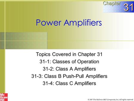 Power Amplifiers Topics Covered in Chapter 31 31-1: Classes of Operation 31-2: Class A Amplifiers 31-3: Class B Push-Pull Amplifiers 31-4: Class C Amplifiers.