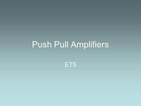 Push Pull Amplifiers ET5. Emitter Followers We have seen Emitter Followers being used with Voltage Followers to give us a good balance between Power Transfer.