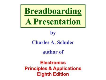 Electronics Principles & Applications Eighth Edition Breadboarding A Presentation by Charles A. Schuler author of.