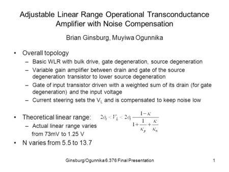 Ginsburg/Ogunnika 6.376 Final Presentation1 Adjustable Linear Range Operational Transconductance Amplifier with Noise Compensation Overall topology –Basic.