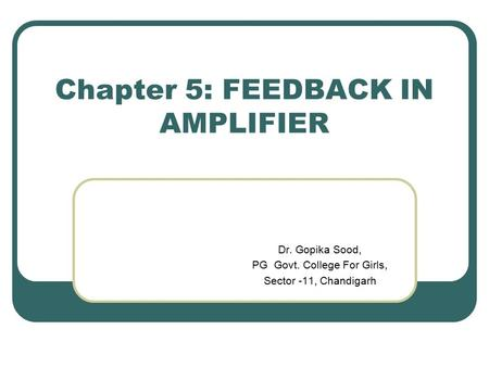 Chapter 5: FEEDBACK IN AMPLIFIER Dr. Gopika Sood, PG Govt. College For Girls, Sector -11, Chandigarh.