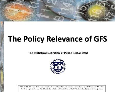 The Policy Relevance of GFS The Statistical Definition of Public Sector Debt DISCLAIMER: This presentation represents the views of the authors and does.