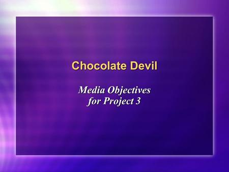 Chocolate Devil Media Objectives for Project 3. Spring 2005JOMC 1722 of 14 From Objectives to Strategy Project 2 = Media Objectives Project 2 = Media.