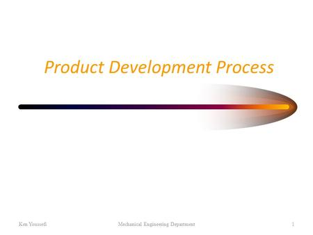 Product Development Process Ken YoussefiMechanical Engineering Department1.