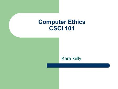 Computer Ethics CSCI 101 Kara kelly. Ethics Ethics can be defined as a discipline in which one attempts to identify, organize, analyze, and justify human.