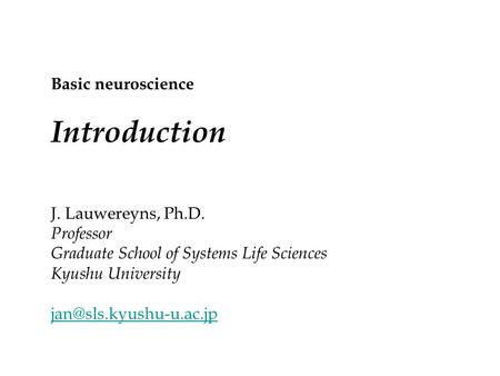 J. Lauwereyns, Ph.D. Professor Graduate School of Systems Life Sciences Kyushu University Basic neuroscience Introduction.
