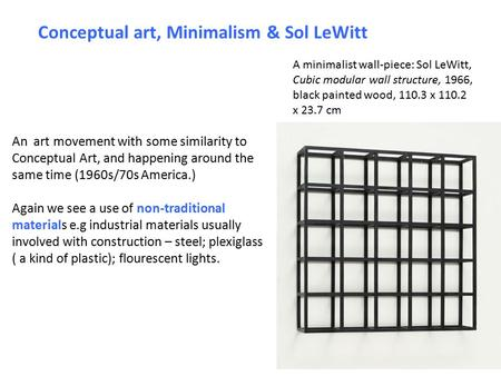 Conceptual art, Minimalism & Sol LeWitt An art movement with some similarity to Conceptual Art, and happening around the same time (1960s/70s America.)