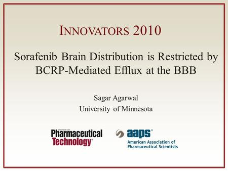 I NNOVATORS 2010 Sorafenib Brain Distribution is Restricted by BCRP-Mediated Efflux at the BBB Sagar Agarwal University of Minnesota.