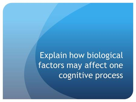 Explain how biological factors may affect one cognitive process.