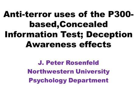 Anti-terror uses of the P300- based,Concealed Information Test; Deception Awareness effects J. Peter Rosenfeld Northwestern University Psychology Department.